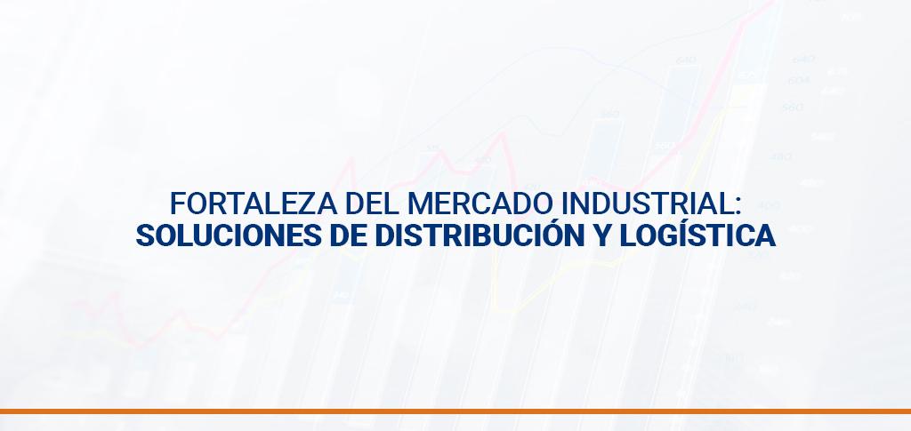Fortaleza del mercado industrial: soluciones de distribución y logística