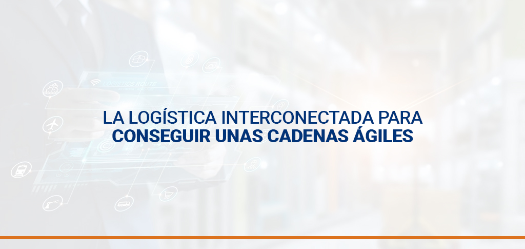 La logística interconectada para conseguir unas cadenas ágiles