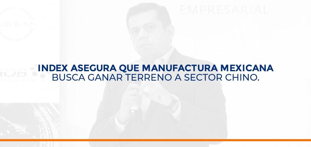 INDEX asegura que manufactura mexicana busca ganar terreno a sector chino